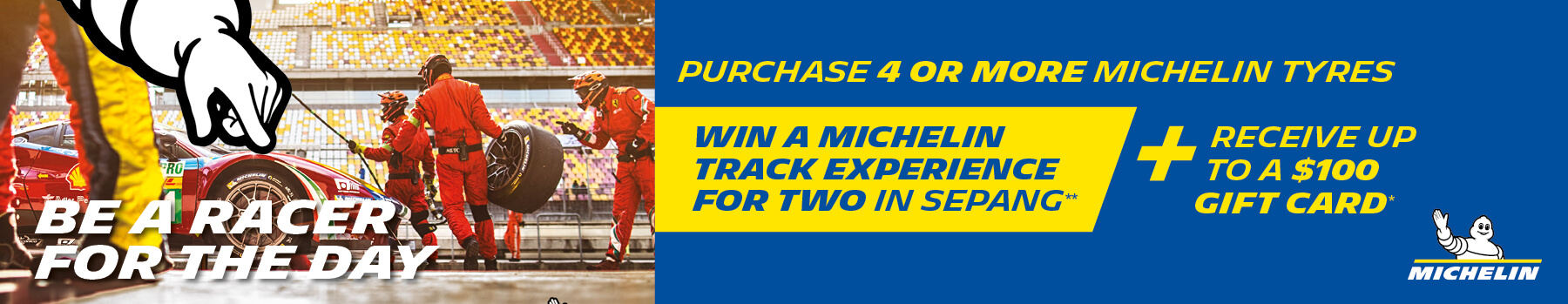 Purchase 4 ore more michelin tyres and win a Michelin track experience for two in sepang** and receive up to a $100 gift card*