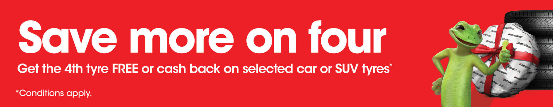 Save more on four, get the 4th tyre FREE or cash back on selected car or SUV tyres